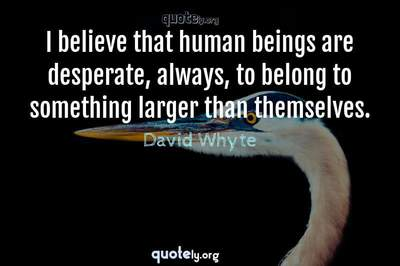 Photo Quote of I believe that human beings are desperate, always, to belong to something larger than themselves.