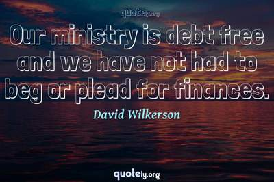 Photo Quote of Our ministry is debt free and we have not had to beg or plead for finances.