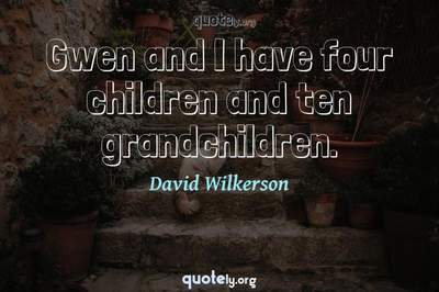 Photo Quote of Gwen and I have four children and ten grandchildren.