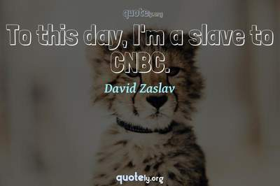 Photo Quote of To this day, I'm a slave to CNBC.