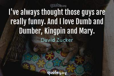 Photo Quote of I've always thought those guys are really funny. And I love Dumb and Dumber, Kingpin and Mary.