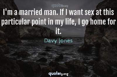 Photo Quote of I'm a married man. If I want sex at this particular point in my life, I go home for it.