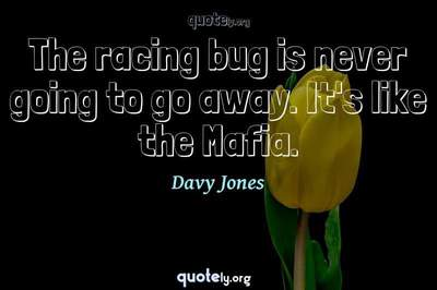 Photo Quote of The racing bug is never going to go away. It's like the Mafia.