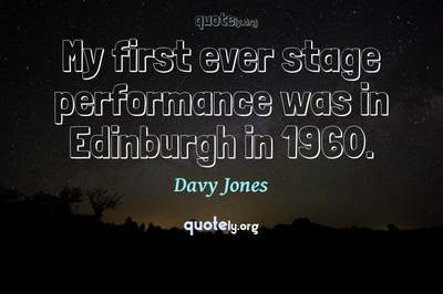 Photo Quote of My first ever stage performance was in Edinburgh in 1960.