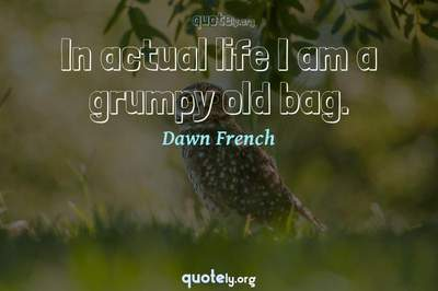 Photo Quote of In actual life I am a grumpy old bag.