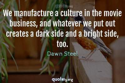 Photo Quote of We manufacture a culture in the movie business, and whatever we put out creates a dark side and a bright side, too.