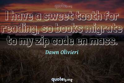 Photo Quote of I have a sweet tooth for reading, so books migrate to my zip code en mass.