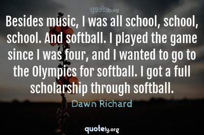 Photo Quote of Besides music, I was all school, school, school. And softball. I played the game since I was four, and I wanted to go to the Olympics for softball. I got a full scholarship through softball.