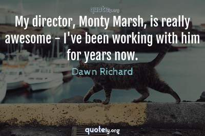 Photo Quote of My director, Monty Marsh, is really awesome - I've been working with him for years now.