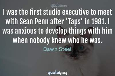 Photo Quote of I was the first studio executive to meet with Sean Penn after 'Taps' in 1981. I was anxious to develop things with him when nobody knew who he was.