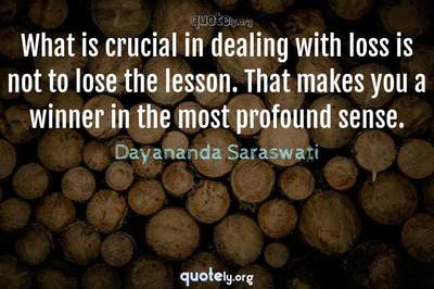 Photo Quote of What is crucial in dealing with loss is not to lose the lesson. That makes you a winner in the most profound sense.