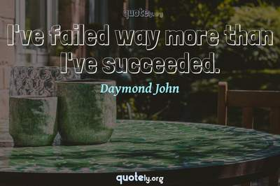 Photo Quote of I've failed way more than I've succeeded.