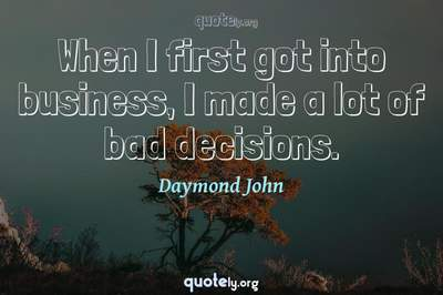 Photo Quote of When I first got into business, I made a lot of bad decisions.