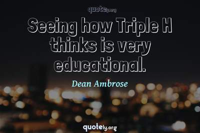 Photo Quote of Seeing how Triple H thinks is very educational.