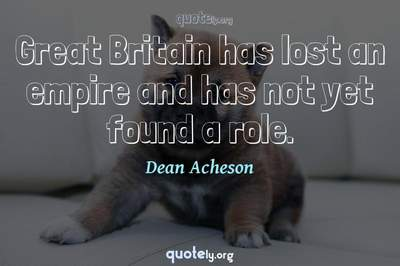 Photo Quote of Great Britain has lost an empire and has not yet found a role.