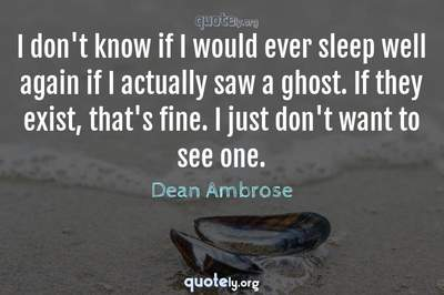 Photo Quote of I don't know if I would ever sleep well again if I actually saw a ghost. If they exist, that's fine. I just don't want to see one.