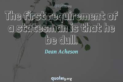 Photo Quote of The first requirement of a statesman is that he be dull.