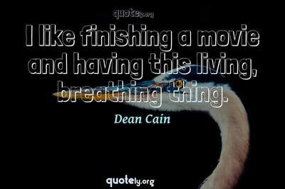 Photo Quote of I like finishing a movie and having this living, breathing thing.
