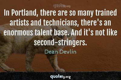 Photo Quote of In Portland, there are so many trained artists and technicians, there's an enormous talent base. And it's not like second-stringers.