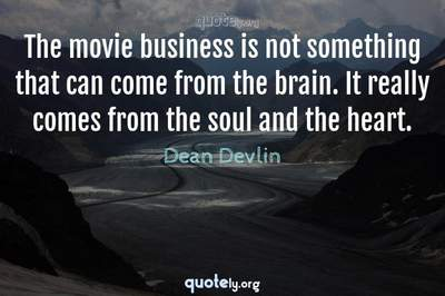 Photo Quote of The movie business is not something that can come from the brain. It really comes from the soul and the heart.