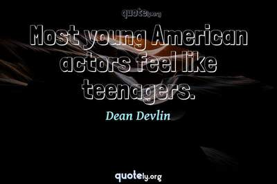 Photo Quote of Most young American actors feel like teenagers.