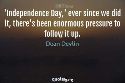 Photo Quote of 'Independence Day,' ever since we did it, there's been enormous pressure to follow it up.
