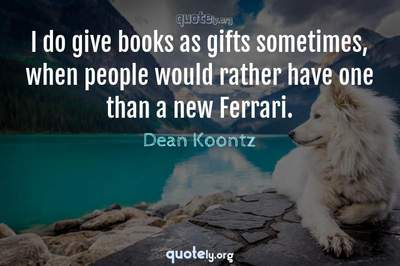 Photo Quote of I do give books as gifts sometimes, when people would rather have one than a new Ferrari.