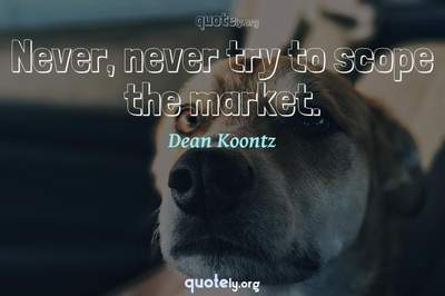 Photo Quote of Never, never try to scope the market.