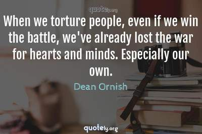 Photo Quote of When we torture people, even if we win the battle, we've already lost the war for hearts and minds. Especially our own.