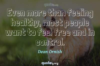 Photo Quote of Even more than feeling healthy, most people want to feel free and in control.