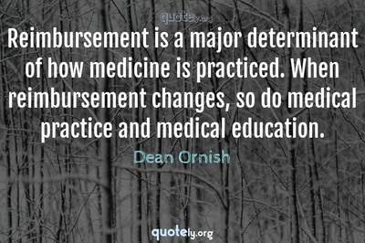 Photo Quote of Reimbursement is a major determinant of how medicine is practiced. When reimbursement changes, so do medical practice and medical education.