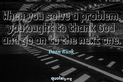 Photo Quote of When you solve a problem, you ought to thank God and go on to the next one.