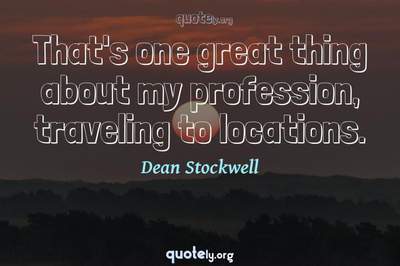 Photo Quote of That's one great thing about my profession, traveling to locations.