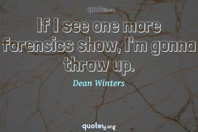 Photo Quote of If I see one more forensics show, I'm gonna throw up.