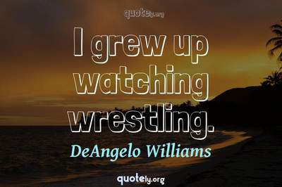 Photo Quote of I grew up watching wrestling.