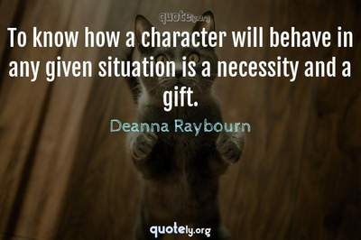 Photo Quote of To know how a character will behave in any given situation is a necessity and a gift.