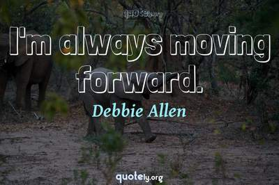 Photo Quote of I'm always moving forward.