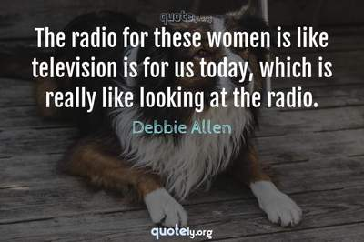 Photo Quote of The radio for these women is like television is for us today, which is really like looking at the radio.