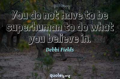 Photo Quote of You do not have to be superhuman to do what you believe in.