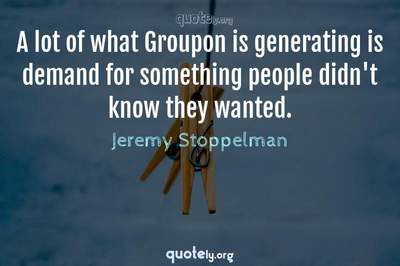 Photo Quote of A lot of what Groupon is generating is demand for something people didn't know they wanted.
