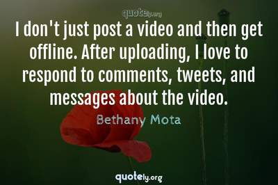 Photo Quote of I don't just post a video and then get offline. After uploading, I love to respond to comments, tweets, and messages about the video.