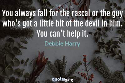 Photo Quote of You always fall for the rascal or the guy who's got a little bit of the devil in him. You can't help it.