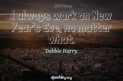 Photo Quote of I always work on New Year's Eve, no matter what.