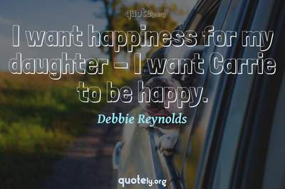 Photo Quote of I want happiness for my daughter - I want Carrie to be happy.
