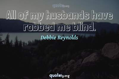 Photo Quote of All of my husbands have robbed me blind.