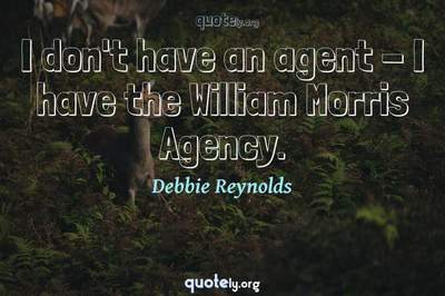 Photo Quote of I don't have an agent - I have the William Morris Agency.