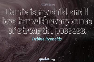 Photo Quote of Carrie is my child, and I love her with every ounce of strength I possess.