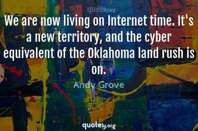 Photo Quote of We are now living on Internet time. It's a new territory, and the cyber equivalent of the Oklahoma land rush is on.