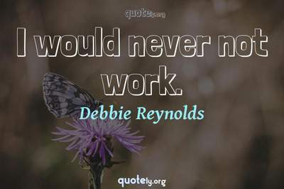 Photo Quote of I would never not work.
