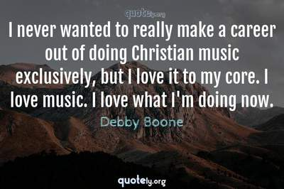 Photo Quote of I never wanted to really make a career out of doing Christian music exclusively, but I love it to my core. I love music. I love what I'm doing now.